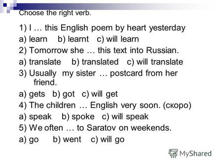 Choose the right verb. 1) I … this English poem by heart yesterday a) learn b) learnt c) will learn 2) Tomorrow she … this text into Russian. a) translate.