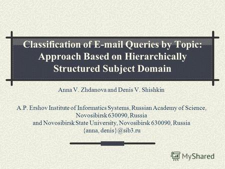 Classification of E-mail Queries by Topic: Approach Based on Hierarchically Structured Subject Domain Anna V. Zhdanova and Denis V. Shishkin A.P. Ershov.