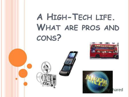 A H IGH -T ECH LIFE. W HAT ARE PROS AND CONS ?. PURPOSES FOR TODAY S LESSON ARE : 1. To know different opinions about high- technological things, advantages.