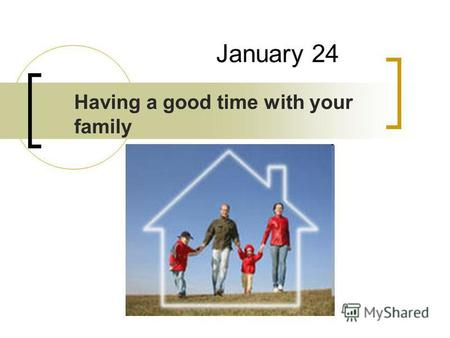 January 24 Having a good time with your family. Listen and say: mother ['m ʌ ðə] - мать father ['f ɑː ðə] - отец daughter ['d ɔː tə] - дочь son [s ʌ n]
