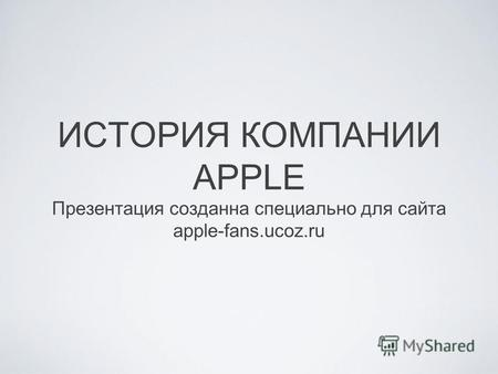 ИСТОРИЯ КОМПАНИИ APPLE Презентация созданна специально для сайта apple-fans.ucoz.ru.