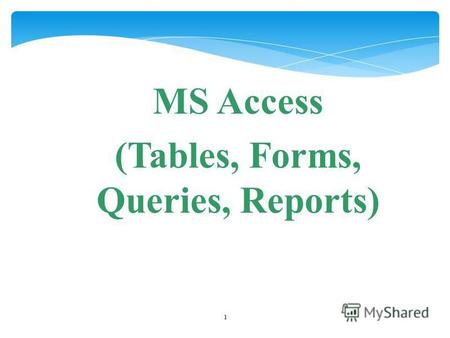 1 MS Access (Tables, Forms, Queries, Reports). 2 Introduction Whats Access? Access is a relational database application designed to handle thousand or.