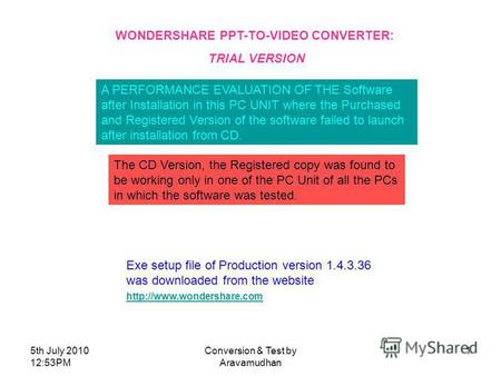 5th July 2010 12:53PM Conversion & Test by Aravamudhan 1 WONDERSHARE PPT-TO-VIDEO CONVERTER: TRIAL VERSION A PERFORMANCE EVALUATION OF THE Software after.