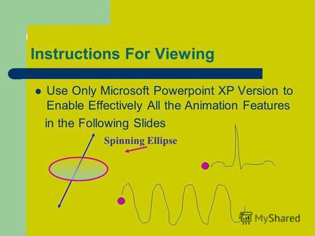 Instructions For Viewing Use Only Microsoft Powerpoint XP Version to Enable Effectively All the Animation Features in the Following Slides Spinning Ellipse.