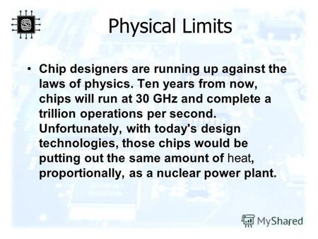 1 Physical Limits Chip designers are running up against the laws of physics. Ten years from now, chips will run at 30 GHz and complete a trillion operations.