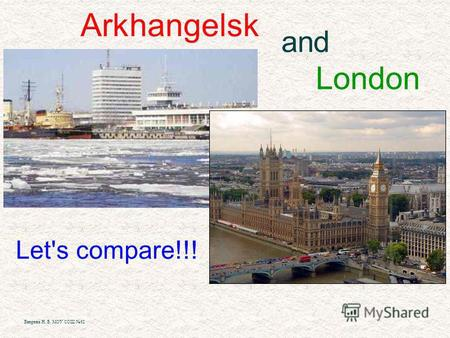 Arkhangelsk and London Let's compare!!! Вихрева Н. Б. МОУ СОШ 62.
