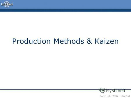 Copyright 2007 – Biz/ed Production Methods & Kaizen.