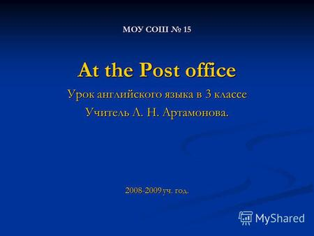 МОУ СОШ 15 At the Post office Урок английского языка в 3 классе Учитель Л. Н. Артамонова. 2008-2009 уч. год.