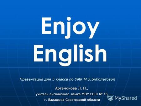 Enjoy English Артамонова Л. Н., учитель английского языка МОУ СОШ 15 г. Балашова Саратовской области Презентация для 5 класса по УМК М.З.Биболетовой.