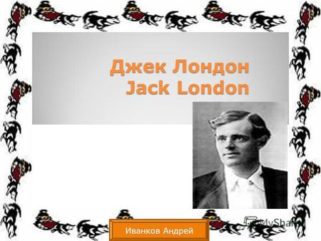 Джек Лондон Jack London Иванков Андрей. Introduction Born On: January 12, 1876 Born In: San Francisco, California Married: Bess Maddern and then later.