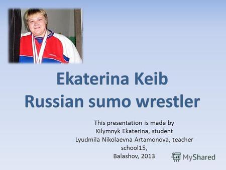 This presentation is made by Kilymnyk Ekaterina, student Lyudmila Nikolaevna Artamonova, teacher school15, Balashov, 2013.