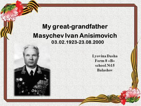 My great-grandfather Masychev Ivan Anisimovich 03.02.1923-23.08.2000 Lyovina Dasha Form 8 «В» school 15 Balashov.