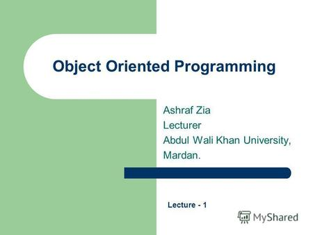 Object Oriented Programming Ashraf Zia Lecturer Abdul Wali Khan University, Mardan. Lecture - 1.