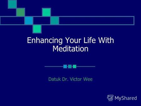 Enhancing Your Life With Meditation Datuk Dr. Victor Wee.