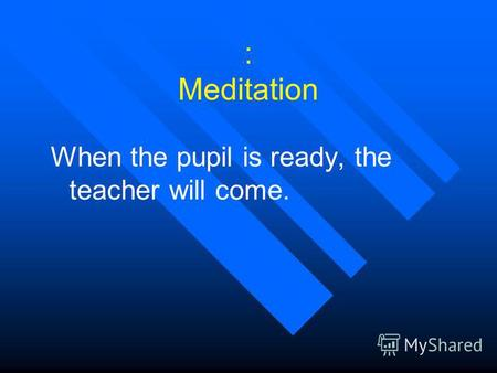: Meditation When the pupil is ready, the teacher will come.