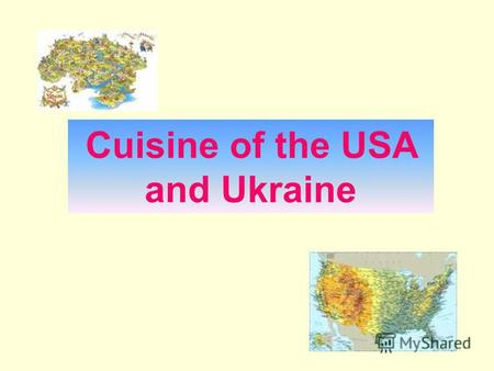 Cuisine of the USA and Ukraine. The aim of this work is to identify two absolutely different types of cuisines and to analyze the right behavior during.