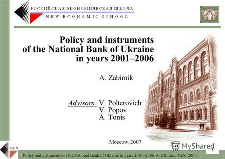 Policy and instruments of the National Bank of Ukraine in years 2001–2006. A. Zabirnik. NES, 2007. 1 A. Zabirnik Advisors: V. Polterovich V. Popov A. Tonis.