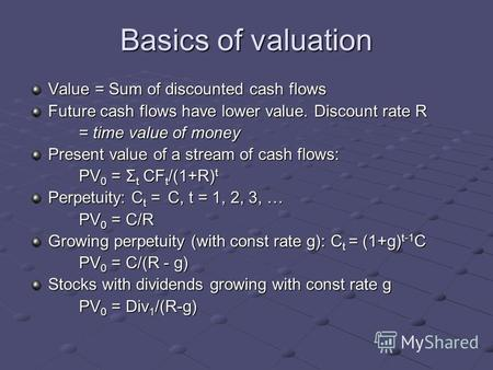 Basics of valuation Value = Sum of discounted cash flows Future cash flows have lower value. Discount rate R = time value of money Present value of a stream.