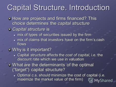 Capital Structure. Introduction How are projects and firms financed? This choice determines the capital structure Capital structure is mix of types of.