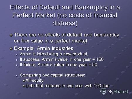 Effects of Default and Bankruptcy in a Perfect Market (no costs of financial distress) There are no effects of default and bankruptcy on firm value in.