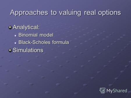 Approaches to valuing real options Analytical: Binomial model Binomial model Black-Scholes formula Black-Scholes formulaSimulations.
