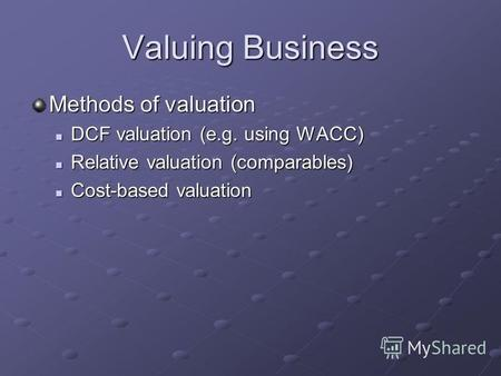 Valuing Business Methods of valuation DCF valuation (e.g. using WACC) DCF valuation (e.g. using WACC) Relative valuation (comparables) Relative valuation.