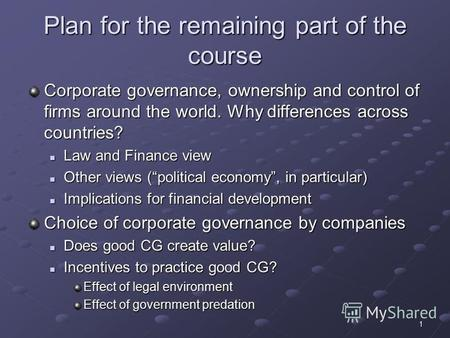1 Plan for the remaining part of the course Corporate governance, ownership and control of firms around the world. Why differences across countries? Law.