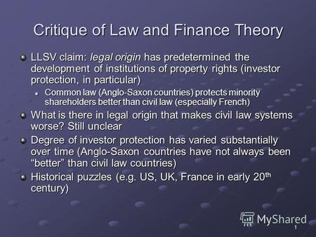 1 Critique of Law and Finance Theory LLSV claim: legal origin has predetermined the development of institutions of property rights (investor protection,