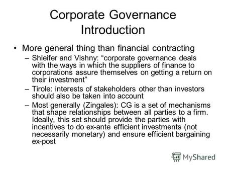Corporate Governance Introduction More general thing than financial contracting –Shleifer and Vishny: corporate governance deals with the ways in which.