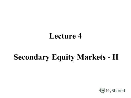 Lecture 4 Secondary Equity Markets - II. Order Driven Markets Call Auction: how does the market aggregate information? Beliefs versus Opinions. Limit.