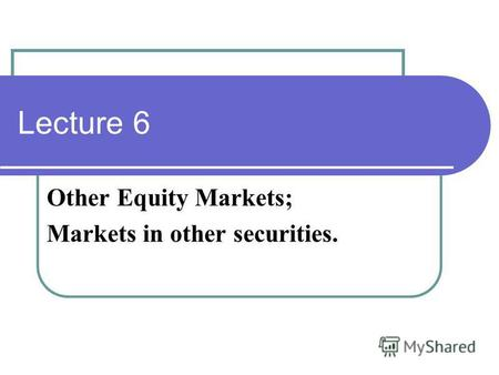 Lecture 6 Other Equity Markets; Markets in other securities.