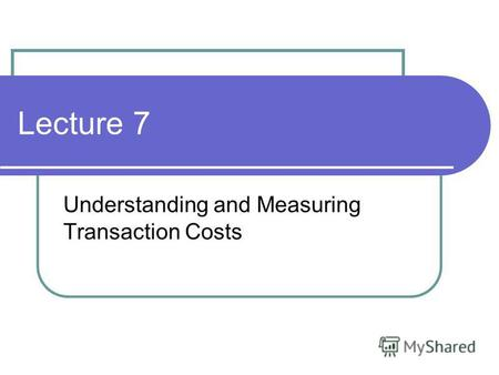 Lecture 7 Understanding and Measuring Transaction Costs.