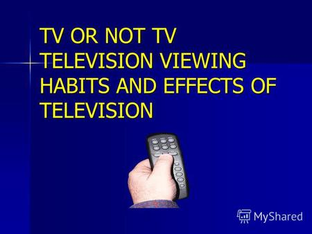 TV OR NOT TV TELEVISION VIEWING HABITS AND EFFECTS OF TELEVISION.