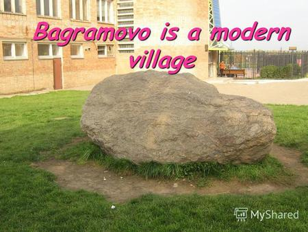 Bagramovo is a modern village. Made by: Potapova A., Shershneva P. Made by: Potapova A., Shershneva P. Bagramovo 2011 Bagramovo 2011.