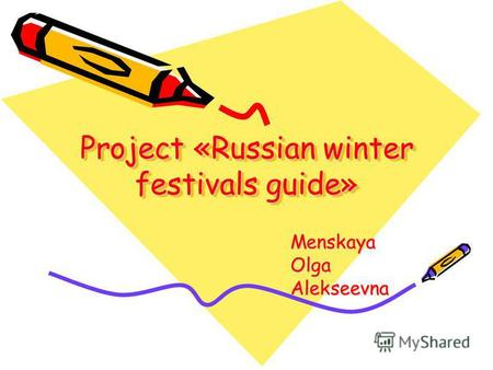 Project «Russian winter festivals guide» Menskaya Olga Alekseevna.