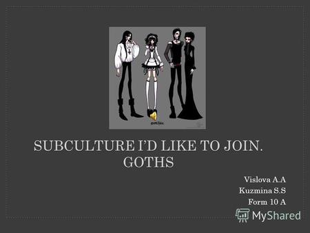 SUBCULTURE ID LIKE TO JOIN. GOTHS Vislova A.A Kuzmina S.S Form 10 A.