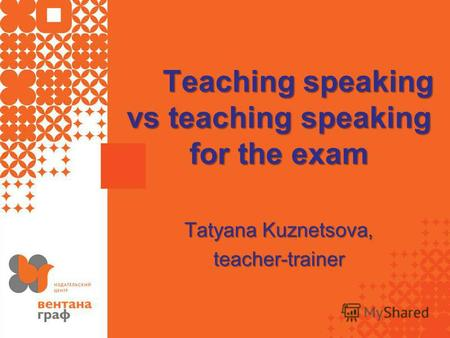 Teaching speaking vs teaching speaking for the exam Tatyana Kuznetsova, teacher-trainer.