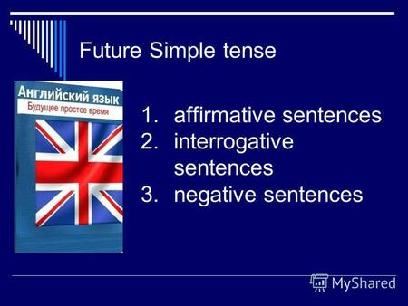 Future Simple tense 1.affirmative sentences 2.interrogative sentences 3.negative sentences.