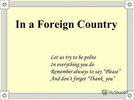 In a Foreign Country Let us try to be polite In everything you do Remember always to say Please And dont forget Thank you.
