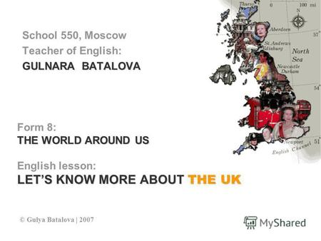 Form 8: THE WORLD AROUND US English lesson: LETS KNOW MORE ABOUT THE UK School 550, Moscow Teacher of English: GULNARA BATALOVA © Gulya Batalova | 2007.