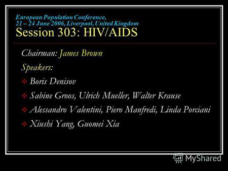 European Population Conference, 21 – 24 June 2006, Liverpool, United Kingdom Session 303: HIV/AIDS Chairman: James Brown Speakers: Boris Denisov Sabine.