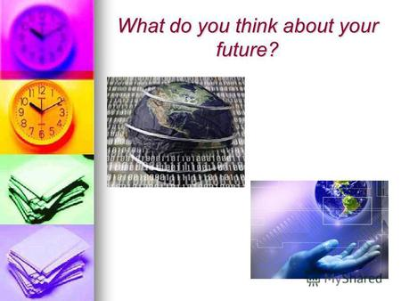 What do you think about your future?. It seems to me,that our planet will be full of different new technologies.