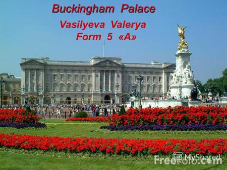 Buckingham Palace Vasilyeva Valerya Form 5 «А». This is Buckingham Palace – the place where British kings and queens live when they are in London.