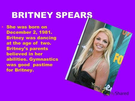 BRITNEY SPEARS She was born on December 2, 1981. Britney was dancing at the age of two. Britneys parents believed in her abilities. Gymnastics was good.
