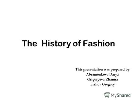 The History of Fashion This presentation was prepared by Abramenkova Darya Grigoryeva Zhanna Ershov Gregory.