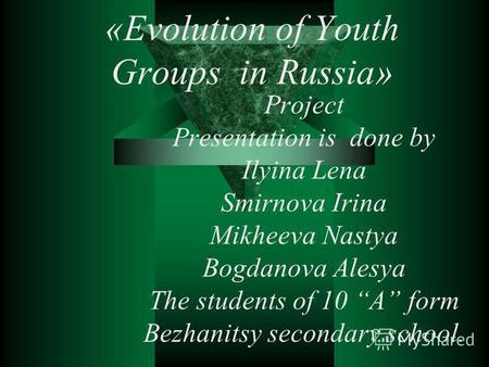 «Evolution of Youth Groups in Russia» Project Presentation is done by Ilyina Lena Smirnova Irina Mikheeva Nastya Bogdanova Alesya The students of 10 A.