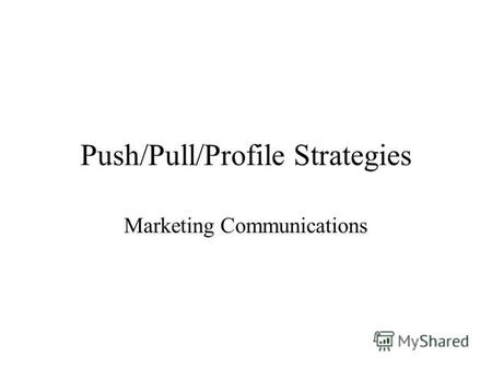 Push/Pull/Profile Strategies Marketing Communications.