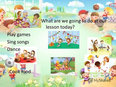 What are we going to do at our lesson today? Play games Sing songs Dance Cook food.