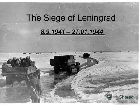 The Siege of Leningrad 8.9.1941 – 27.01.1944. …in June 1941, the population of Leningrad was about 2,500,000. The most terrible siege of the city in the.