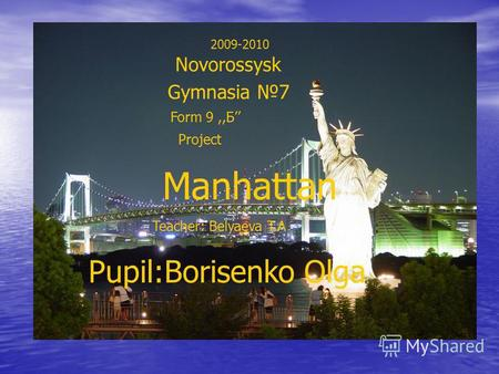 2009-2010 Novorossysk Gymnasia 7 Form 9,,Б Pupil:Borisenko Olga Project Manhattan Teacher: Belyaeva T.A.